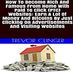 How to Become Rich and Famous from Home with Paid to Click (PTC) Websites: Earn a Lot of Money and Bitcoins by Just Clicking on Advertisements and Visiting Websites | Trevor Clinger