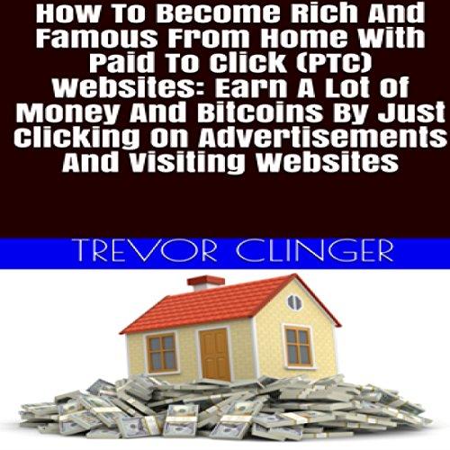 [D.O.W.N.L.O.A.D] How to Become Rich and Famous from Home with Paid to Click (PTC) Websites: Earn a Lot of Money and B<br />[P.D.F]