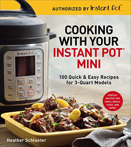Cooking with Your Instant Pot® Mini: 100 Quick & Easy Recipes for 3-Quart Models by Heather Schlueter