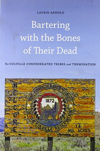 Bartering with the Bones of Their Dead: The Colville Confederated Tribes and Termination by Laurie Arnold (2012-08-01)