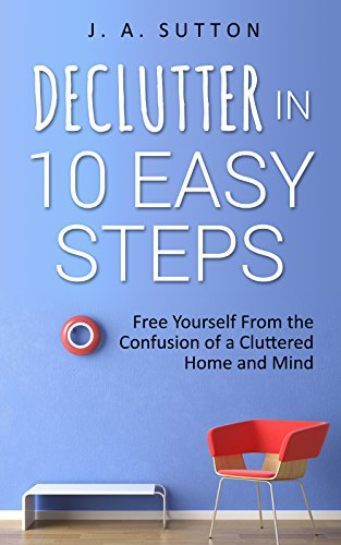 Declutter in 10 Easy Steps: Free Yourself From The Confusion of a Cluttered Home and Mind (Minimalism, Decluttering, and Tidying up Book 1) by [Sutton, J. A.]