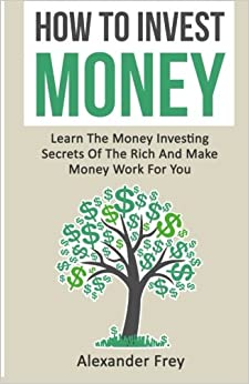 How To Invest Money: Learn The Money Investing Secrets Of The Rich And Make Money Work For You