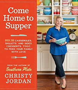 Come Home to Supper: Over 200 Casseroles, Skillets, and Sides (Desserts, Too!)--to Feed Your Family with Love by [Jordan, Christy]