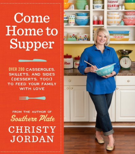 Come Home to Supper: Over 200 Casseroles, Skillets, and Sides (Desserts, Too!)--to Feed Your Family with Love by Christy Jordan