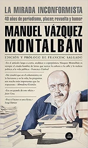 La mirada inconformista: 40 años de periodismo, placer, revuelta y humor Literatura Random House: Amazon.es: Vázquez Montalbán, Manuel: Libros