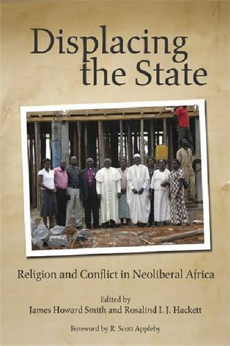 Displacing the State: Religion and Conflict in Neoliberal Africa (Kroc Inst Religion Conflict & Peacebldg)
