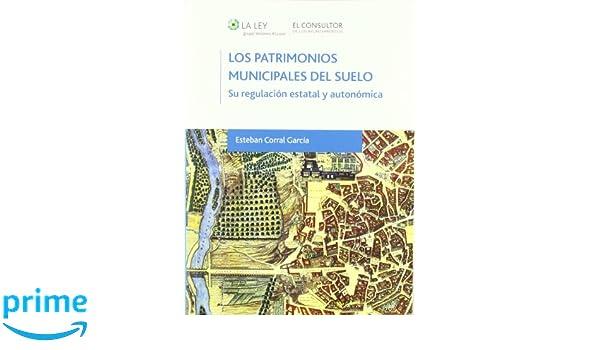 Los patrimonios municipales del suelo: Su regulación estatal y autonómica: Amazon.es: Esteban Corral García, El Consultor de los Ayuntamientos: Libros
