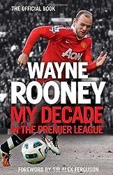 Wayne Rooney: My Decade in the Premier League by Rooney, Wayne [13 September 2012]