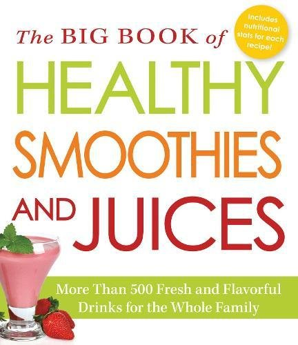 The Big Book of Healthy Smoothies and Juices: More Than 500 Fresh and Flavorful Drinks for the Whole (Man Juice)