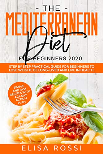 Mediterranean Diet For Beginners 2020: Step by Step Practical Guide For Beginners to Lose Weight, Be Long-Lived and Live in Health. Simple and Fast Recipes With a 21-Day Action Plan. by [Rossi, Elisa]