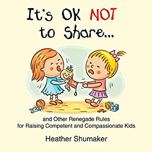 It's Ok Not to Share and Other Renegade Rules for Raising Competent and Compassionate Kids Hörbuch