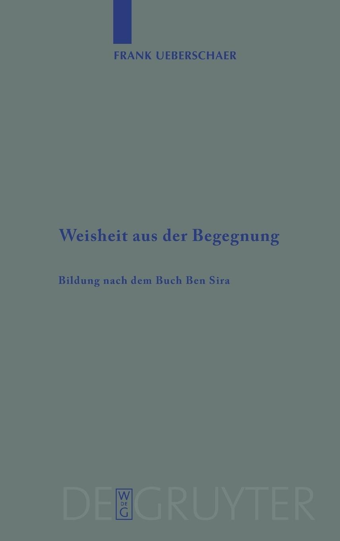 Read Online Weisheit aus der Begegnung: Bildung nach dem Buch Ben Sira (Beihefte Zur Zeitschrift Fur die Alttestamentliche Wissenschaft) (German Edition) pdf epub