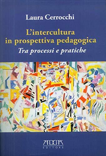 Lintercultura in prospettiva pedagogica. Tra processi e pratiche Laura Cerrocchi