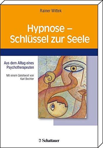 Hypnose - Schlüssel zur Seele: Aus dem Alltag eines Psychotherapeuten