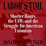 Labor's Time: Shorter Hours, The Uaw, And The (Labor In Crisis) | Jonathan Cutler