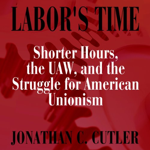 Labor's Time: Shorter Hours, The Uaw, And The (Labor In Crisis)