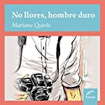 No llores, hombre duro [Do Not Cry, Tough Man] | Mariano Quiros