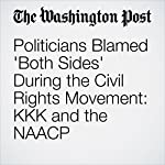 Politicians Blamed 'Both Sides' During the Civil Rights Movement: KKK and the NAACP | Lindsey Bever