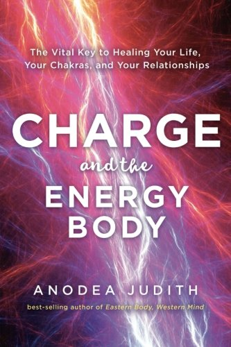 Charge And The Energy Body  The Vital Key To Healing Your Life  Your Chakras  And Your Relationships