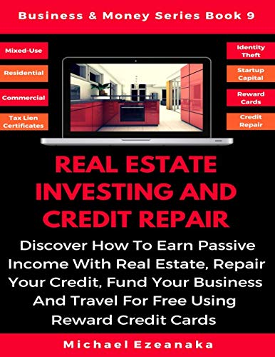 Real Estate Investing And Credit Repair: Discover How To Earn Passive Income With Real Estate, Repair Your Credit, Fund Your Business And Travel For … Reward Credit Cards (Business & Money Series)