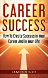 Career Success: How To Create Success In Your Career And In Your Life – Based On The Story Of My Life