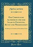 Das Christliche Alterthum Und Der Islam in Dichtung, Kunst Und Wissenschaft: Ein Beitrag Zur Geschichte Des Menschlichen Geistes (Classic Reprint) (German Edition)