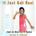 It Just Got Real: Just Keepin' It Real, Book 2 | Antonio N. Sherman