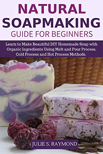 Natural Soapmaking Guide for Beginners: Learn to Make Beautiful DIY Homemade Soap with Organic Ingredients - Using Melt and Pour Process, Cold Process and Hot Process Methods.