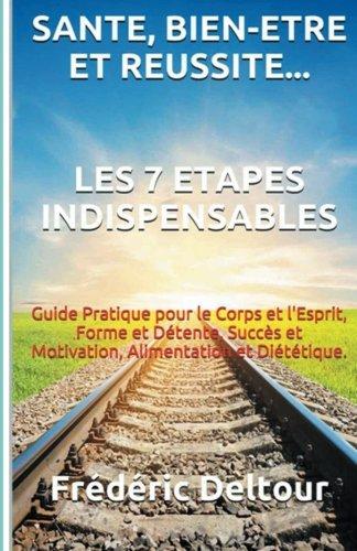 Santé, Bien-être et réussite? Les 7 étapes Indispensables: Guide Pratique pour le Corps et l'Esprit, Forme et Détente, Succès et Motivation, ... et Psychologie. (Volume 1) (French Edition)