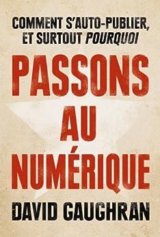 Passons au numérique : comment s'auto-publier et surtout pourquoi (French Edition) by [Gaughran, David]
