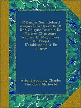 Mélanges Sur Richard Wagner: Un Opéra De , Uno Origine Possible Des Maitres Chanteurs, Wagner Et Meyerbeer, Un Projet D'établissement En France