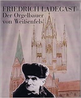 Friedrich Ladegast Der Orgelbauer Von Weissenfels German Edition 9783922095347 Amazon Com Books