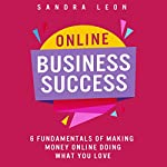 Online Business Success: 6 Fundamentals of Making Money Online Doing What You Love | Sandra Leon