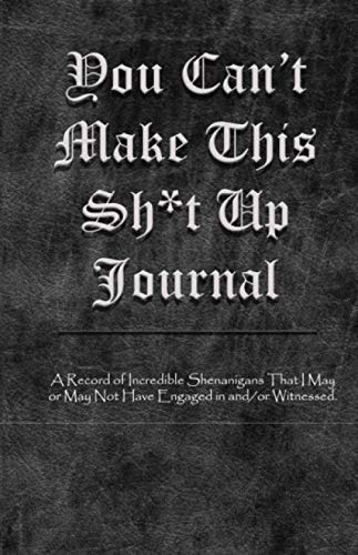 You Can't Make This Sh*T Up Journal: A Record of Incredible Shenanigans That I May or May Not Have Engaged in and/or Witnessed.