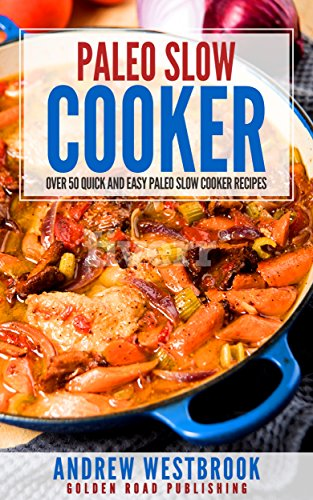 Paleo Slow Cooker: Over 50 Quick and Easy Paleo Slow Cooker Recipes by Andrew Westbrook