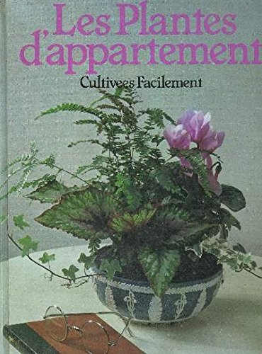 LES PLANTES D'APPARTMENT: CULTIVEES FACILEMENT.