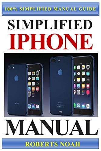 Simplified iPhone Manual: Understanding and maximizing the full functionality of iPhone - 100% made simple consumer manual guide for seniors and dummies
