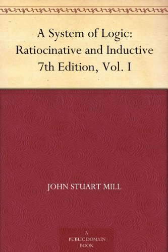 A System of Logic: Ratiocinative and Inductive 7th Edition, Vol. I