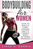 Bodybuilding For Women: How To Build A Lean, Strong And Fit Female Body By Home Workout