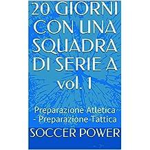 20 GIORNI CON UNA SQUADRA DI SERIE A  vol. 1: Preparazione Atletica - Preparazione Tattica (Italian Edition)