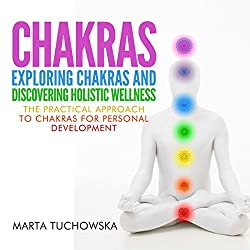 Chakras: Exploring Chakras and Discovering Holistic Wellness