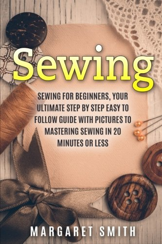 Sewing: The Ultimate Step by Step Easy to Follow Sewing Guide with Clear Instructions and Pictures (Sewing, Crocheting, Knitting, Quilting, Cross (Sewing Step)