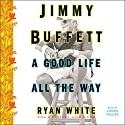 Jimmy Buffett: A Good Life All the Way Audiobook by Ryan White Narrated by Gibson Frazier
