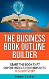 The Business Book Outline Builder: Start the Book that Supercharges Your Business in 5 Easy Steps