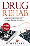 Drug Rehab: The 5 Things You Absolutely Need to Know Before You Go: An Insider's guide into the ambiguous world of Drug Rehab