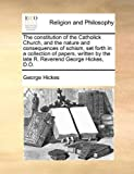 The Constitution of the Catholick Church, and the Nature and Consequences of Schism, Set Forth in a Collection of Papers, Written by the Late R Rever, George Hickes, 1140861379