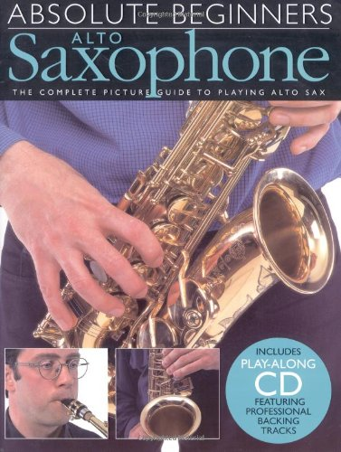 Complete Picture Guide - Absolute Beginners: Alto Saxophone: The Complete Picture Guide to Playing Alto Sax (Includes Play-along CD, Featuring Professional Backing Tracks)