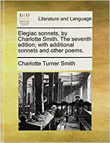 charlotte smiths elegiac sonnets essay This essay proposes a reconsideration of the romantic category of the private in   in 1796, after reading charlotte smith's poems, samuel taylor coleridge  first  edition of elegiac sonnets (1784), by describing her poems as the products of.