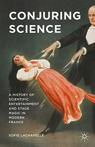 Conjuring Science: A History of Scientific Entertainment and Stage Magic in Modern France by Sofie Lachapelle