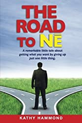 The Road to Ne: A Remarkable Little Tale About Getting What You Want By Giving Up Just One Little Thing.